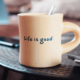 Coffe cup with text saying life is good